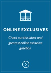 Check out our online exclusive gazebos