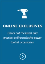 Check out our new online exclusive power tools & accessories