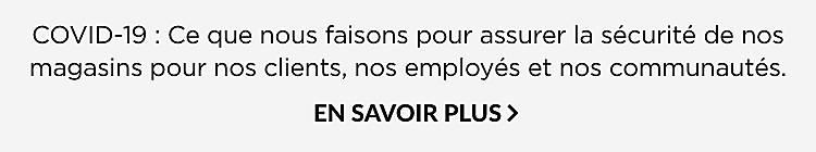COVID-19 : Ce que nous faisons pour assurer la sécurité de nos magasins pour nos clients, nos employés et nos communautés.  EN SAVOIR PLUS