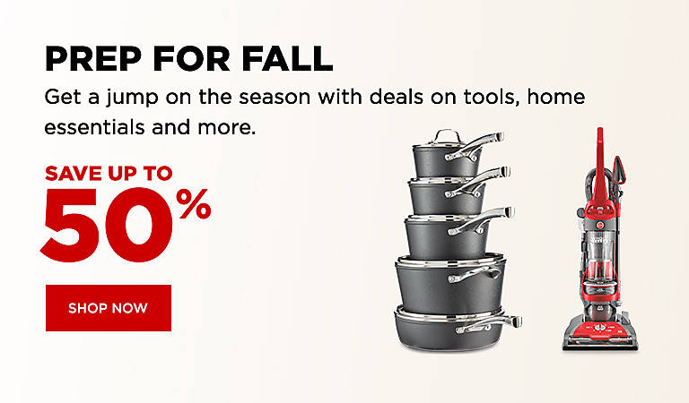 PREP FOR FALL  Get a jump on the season with deals on tools, home essentials and more.   Save up to 50%