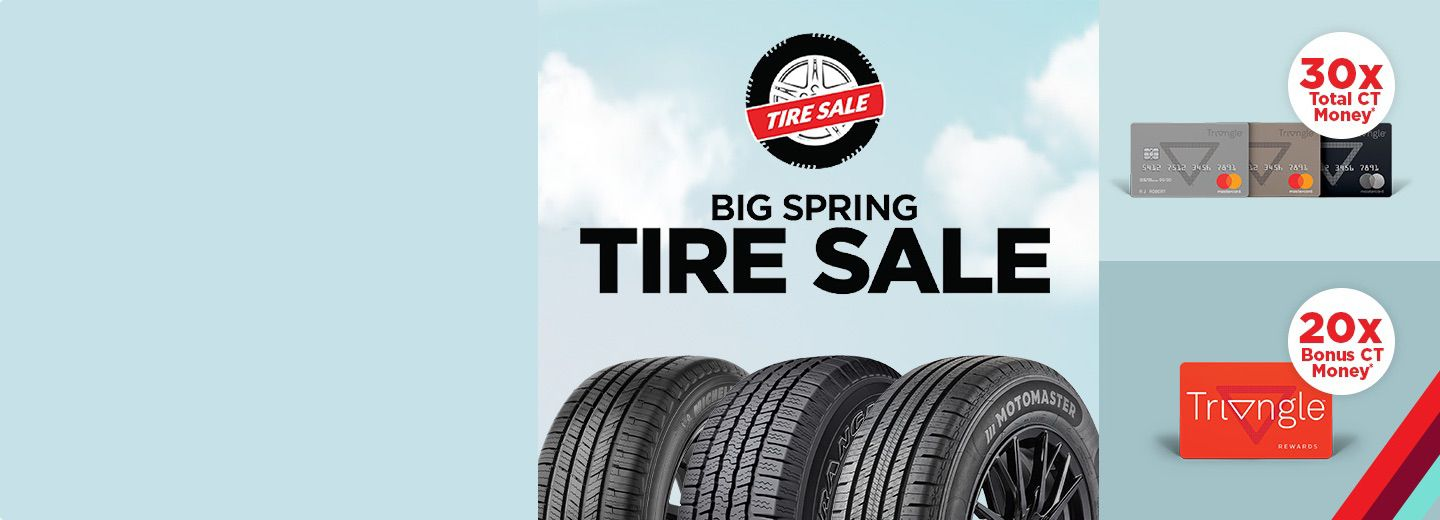Big Spring Tire Sale  COLLECT BONUS CANADIAN TIRE MONEY® + SAVE UP TO 25%    Collect 20x bonus or 30x total in CT Money. Applies to qualifying tire purchases April 9-12 with your TriangleTM Rewards or Triangle credit card.   Shop Now
