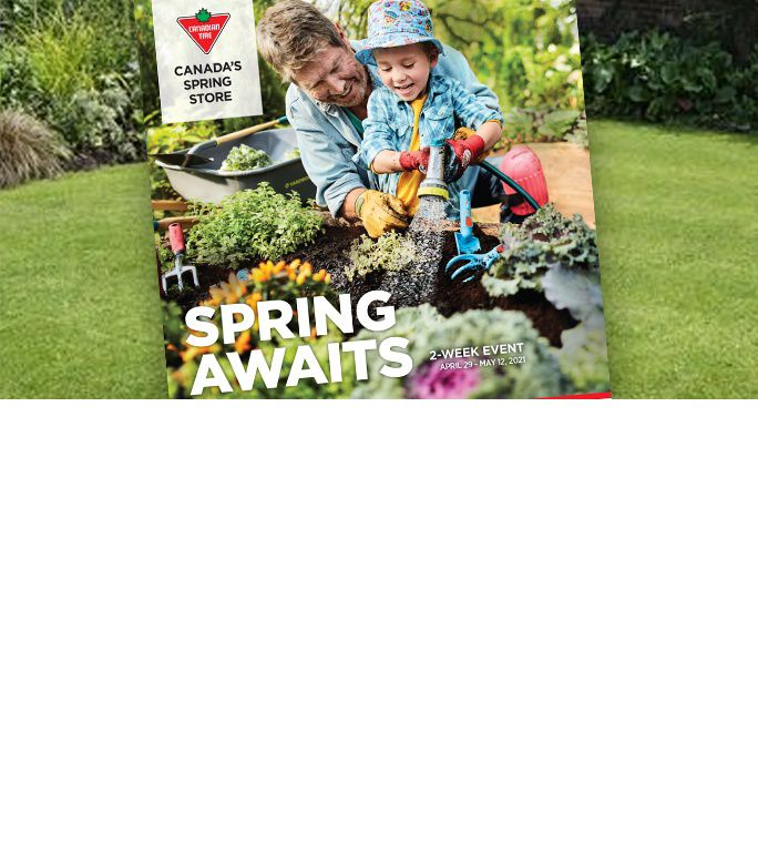 Spring Inspirations  Shop our 2-week event from April 30 - May 13 for all your gardening supplies, BBQs, outdoor play and more.  VIEW NOW
